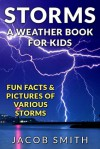 Storms! A Weather Book for Kids: With Fun Facts & Pictures of Various Storms, Including Hailstorms, Blizzards, Hurricanes and Tornadoes - Jacob Smith