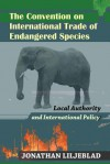 The Convention on International Trade of Endangered Species: Local Authority and International Policy - Jonathan Liljeblad, Scott A. Frisch