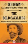 The Bold Cavaliers: Morgan's Second Kentucky Cavalry Raiders - Dee Brown