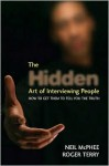 The Hidden Art of Interviewing People: How to Get Them to Tell You the Truth - Neil McPhee, Roger Terry