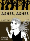 Ashes, Ashes: A Fairy Tale - Jocelyn Koehler