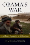 Obama's War: Avoiding a Quagmire in Afghanistan - James Gannon