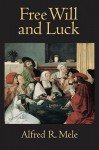 Free Will and Luck - Alfred R. Mele
