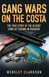 Gang Wars on the Costa: The True Story of the Bloody Conflict Raging in Paradise - Wensley Clarkson