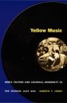 Yellow Music: Media Culture and Colonial Modernity in the Chinese Jazz Age - Andrew F. Jones