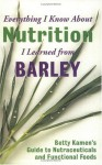 Everything I Know About Nutrition I Leanred From Barley - Betty Kamen, Paula Kamen