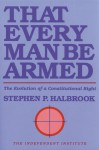 That Every Man Be Armed: The Evolution of a Constitutional Right - Stephen P. Halbrook