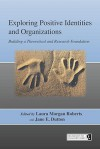 Exploring Positive Identities and Organizations: Building a Theoretical and Research Foundation - Laura Morgan Roberts, Jane E. Dutton