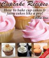 Cupcake Recipes - How to bake cup cakes and fairy cakes Like A Pro - Judith Stone