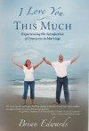 I Love You This Much: Experiencing the Satisfaction of True Love in Marriage - Brian Edwards
