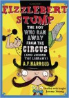 Fizzlebert Stump: The Boy Who Ran Away from the Circus - A.F. Harrold