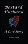 Bastard Husband: A Love Story - Linda Lou