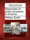 Discourses on Public Occasions in America - William Smith