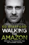Walking the Amazon: 860 Days. The Impossible Task. The Incredible Journey - Ed Stafford