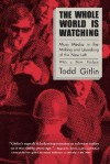 The Whole World is Watching: Mass Media in the Making and Unmaking of the New Left with a New Preface - Todd Gitlin