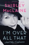 I'm Over All That: And Other Confessions - Shirley Maclaine