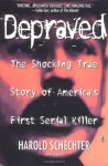 Depraved: The Shocking True Story Of America's First Serial Killer - Harold Schechter