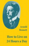How to Live on 24 Hours a Day (A Classic Guide to Self-Improvement) - Arnold Bennett