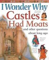 I Wonder Why Castles Had Moats: and Other Questions About Long Ago - Philip Steele, Miranda Smith