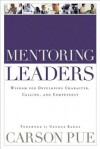 Mentoring Leaders: Wisdom for Developing Character, Calling, and Competency - Carson Pue