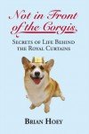 Not in Front of the Corgis: Secrets of Life Behind the Royal Curtains - Brian Hoey
