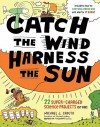 Catch the Wind, Harness the Sun: 22 Super-Charged Projects for Kids - Michael J. Caduto