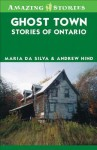 Ghost Town Stories of Ontario - Maria Da Silva, Andrew Hind