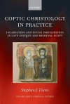 Coptic Christology in Practice: Incarnation and Divine Participation in Late Antique and Medieval Egypt - Stephen J. Davis