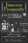 Insecure Prosperity: Small-Town Jews in Industrial America, 1890-1940 - Ewa Morawska