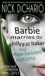 Barbie Marries the Jolly Fat Baker and More Twisted Notions: Collected Stories 1996 - 2011 - Nick DiChario