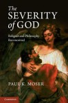 The Severity of God: Religion and Philosophy Reconceived - Paul K. Moser