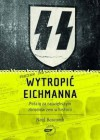 Wytropić Eichmanna. Pościg za największym zbrodniarzem w historii - Neal Bascomb, Magdalena Komorowska