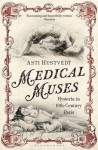Medical Muses: Hysteria in 19th-Century Paris - Asti Hustvedt