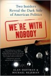 We're with Nobody: Two Insiders Reveal the Dark Side of American Politics - Alan Huffman, Michael Rejebian