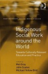 Indigenous Social Work Around the World: Towards Culturally Relevant Education and Practice - Mel Gray, John M. Coates