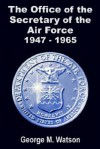 The Office of the Secretary of the Air Force 1947 - 1965 - George Watson