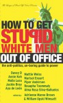 How to Get Stupid White Men Out of Office: The Anti-Politics, Un-Boring Guide to Power - Adrienne Maree Brown, William Upski Wimsatt, Bouapha Toommaly, Davey D., Annie Koh, Malia Lazu, Jackie Bray, Mattie Weiss, Marisol Enyart, Piper Anderson, Aya de León, Alma Rosa Silva-Bañuelos