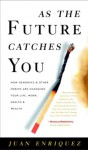 As the Future Catches You: How Genomics and Other Forces Are Changing Your Life, Work, Health, and Wealth - Juan Enriquez