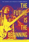 The Future Is the Beginning: The Words and Wisdom of Bob Marley - Bob Marley, Gerald Hausman