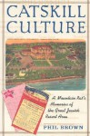 Catskill Culture: A Mountain Rat's Memories of the Great Jewish Resort Area - Phil Brown
