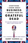 Everything I Know About Business I Learned from the Grateful Dead: The Ten Most Innovative Lessons from a Long, Strange Trip - Barry Barnes, John Perry Barlow