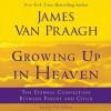 Growing Up in Heaven: The Eternal Connection Between Parent and Child (Audio) - James Van Praagh, Nick Sullivan
