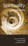 Spirituality and Psychiatry. Edited by Chris Cook, Andrew Powell and Andrew Sims - Chris Cook, Andrew Powell, Andrew Sims
