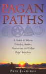 Pagan Paths: A Guide to Wicca, Druidry, Asatru Shamanism and Other Pagan Practices - Peter Jennings