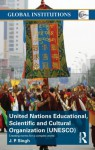 United Nations Educational, Scientific, and Cultural Organization (UNESCO): Creating Norms for a Complex World (Global Institutions) - J.P. Singh
