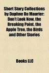 Short Story Collections by Daphne Du Maurier: Don't Look Now, the Breaking Point, the Apple Tree, the Birds and Other Stories - Books LLC