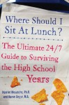 Where Should I Sit at Lunch?: The Ultimate 24/7 Guide to Surviving the High School Years - Karen Unger, Harriet Mosatche