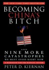 Becoming China's Bitch: And Nine More Catastrophes We Must Avoid Right Now - Peter D. Kiernan