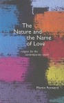 The Nature and Name of Love: Religion for the Contemporary World - Martin Forward