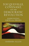 Tocqueville, Covenant, and the Democratic Revolution: Harmonizing Earth with Heaven - Barbara Allen